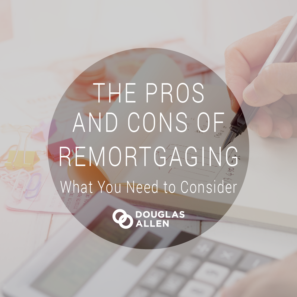 The Pros and Cons of Remortgaging: What you Need to Consider